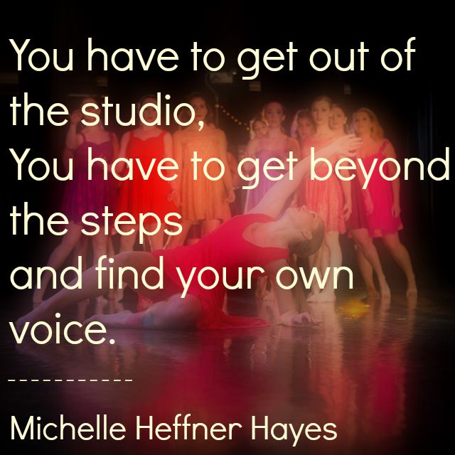 You have to get out of the studio, You have to get beyond the steps and find your own voice. Michelle Heffner Hayes
